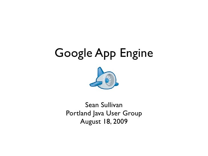 Google App Engine          Sean Sullivan  Portland Java User Group       August 18, 2009