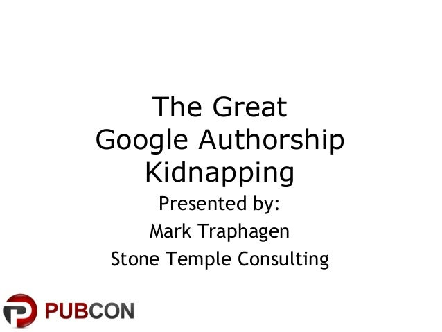 The Great Google Authorship Kidnapping Presented by: Mark Traphagen Stone Temple Consulting