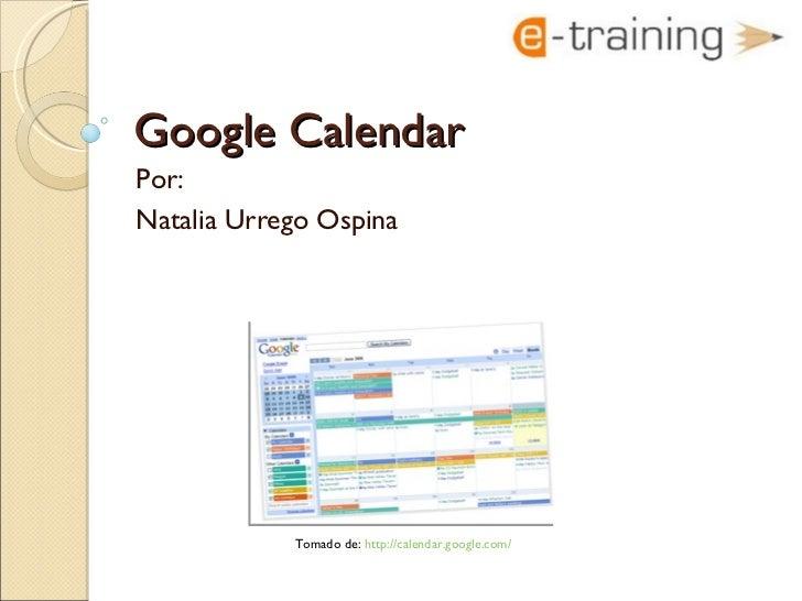 Google Calendar Por:  Natalia Urrego Ospina Tomado de:  http://calendar.google.com/