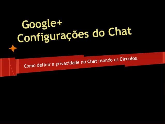 Google+Configurações do ChatComo definir a privacidade no Chat usando os Círculos.by Heraldo Luciano