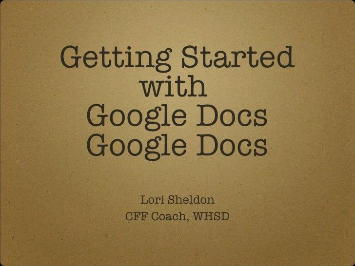 Getting Started with  Google Docs Google Docs <ul><li>Lori Sheldon </li></ul><ul><li>CFF Coach, WHSD </li></ul>