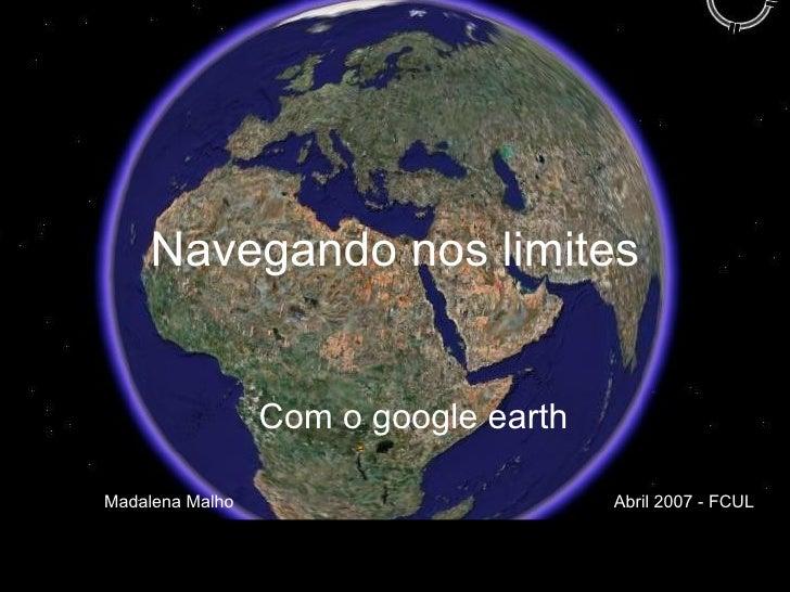 Navegando nos limites Com o google earth Madalena Malho  Abril 2007 - FCUL