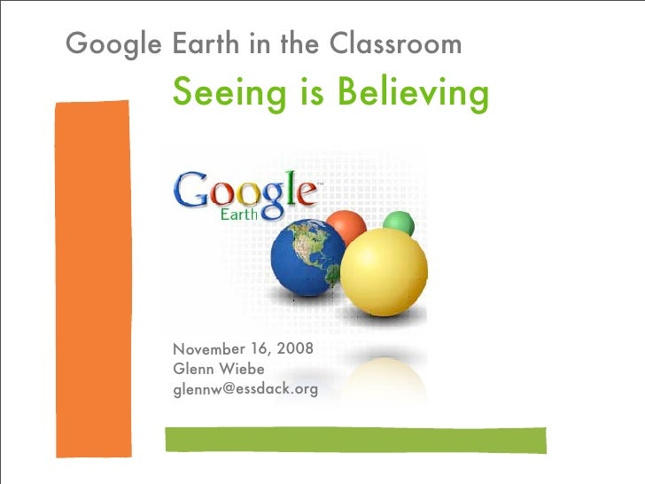 Google Earth in the Classroom        Seeing is Believing            November 16, 2008        Glenn Wiebe        glennw@ess...