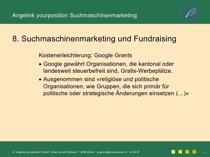 8. Suchmaschinenmarketing und Fundraising <ul><li>Kostenerleichterung: Google Grants </li></ul><ul><li>Google gewährt Orga...