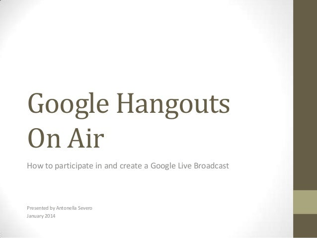 Google Hangouts On Air How to participate in and create a Google Live Broadcast  Presented by Antonella Severo January 201...