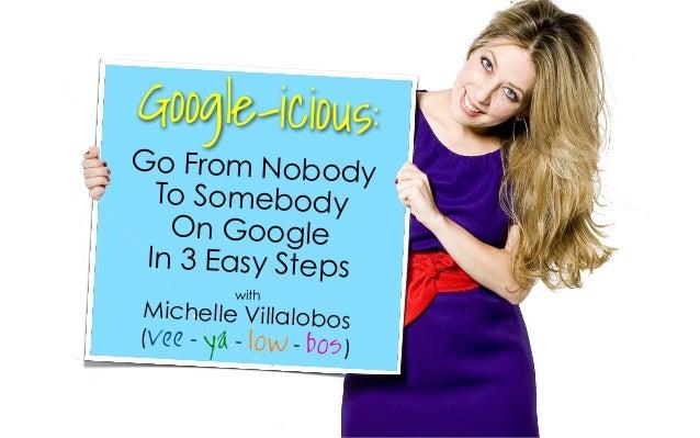 withMichelle Villalobos(vee - ya - low - bos)Go From NobodyTo SomebodyOn GoogleIn 3 Easy StepsGoogle-icious: