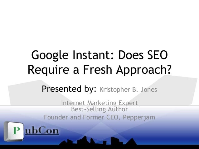 Google Instant: Does SEO Require a Fresh Approach? Presented by: Kristopher B. Jones Internet Marketing Expert Best-Sellin...