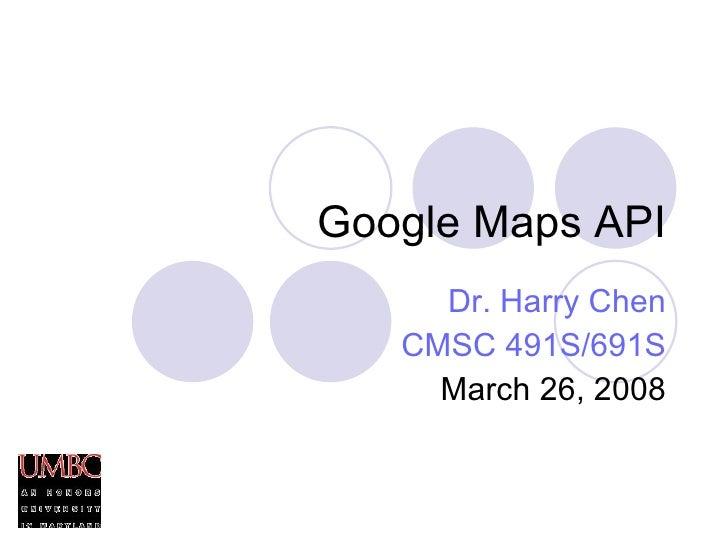 Google Maps API Dr. Harry Chen CMSC 491S/691S March 26, 2008