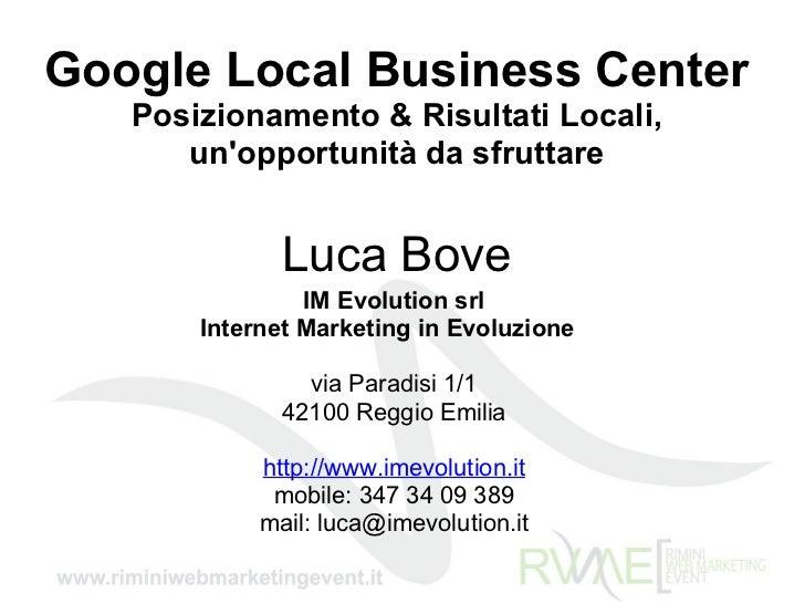 Google Local Business Center Posizionamento & Risultati Locali, un'opportunità da sfruttare Luca Bove IM Evolution srl Int...