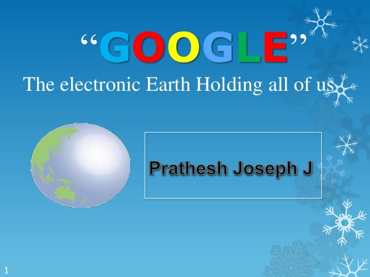"""""""GOOGLE""""    The electronic Earth Holding all of us1"""