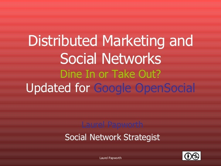 Distributed Marketing and Social Networks Dine In or Take Out? Updated for  Google OpenSocial Laurel Papworth Social Netwo...