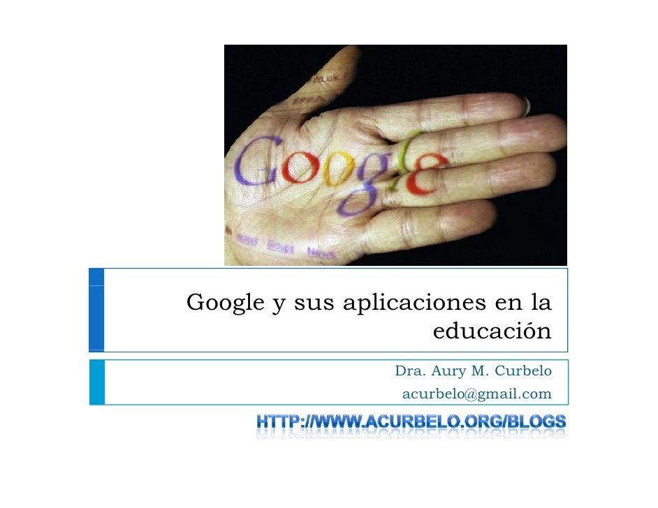 Google y sus aplicaciones en la                      educación                  Dra. Aury M. Curbelo                   acu...