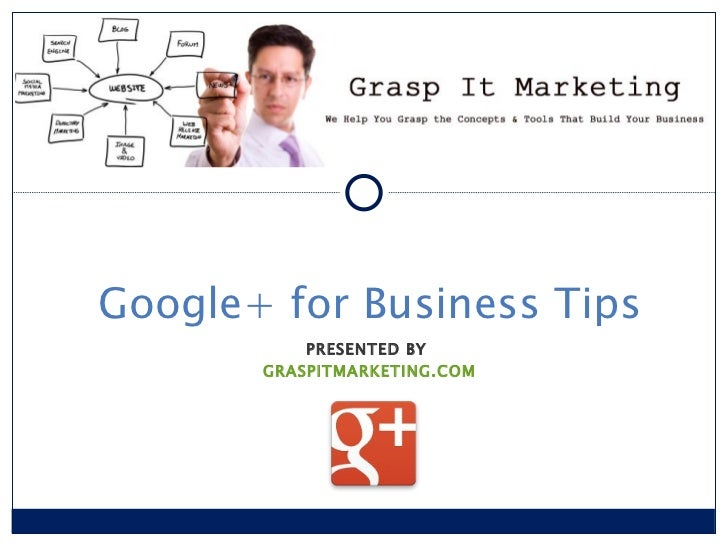 Google+ for Business Tips PRESENTED BY  GRASPITMARKETING.COM