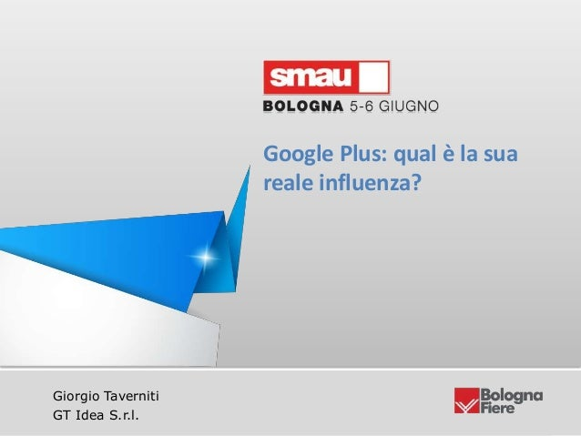 Google Plus: qual è la sua reale influenza?GT idea S.r.l | Giorgio Taverniti – ceo@gtidea.it @giorgiotaveGiorgio Taverniti...