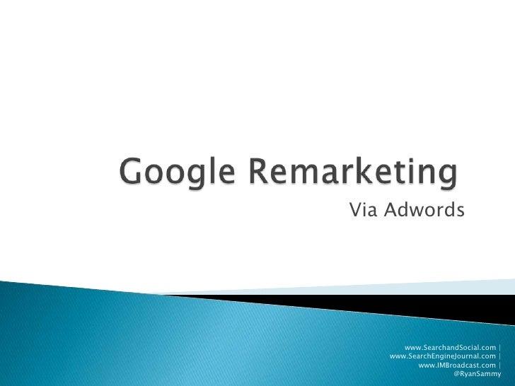 Google Remarketing<br />Via Adwords<br />www.SearchandSocial.com   www.SearchEngineJournal.com   www.IMBroadcast.com   @Ry...