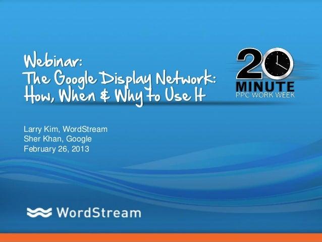 Webinar:The Google Display Network:How, When & Why to Use ItLarry Kim, WordStreamSher Khan, GoogleFebruary 26, 2013       ...