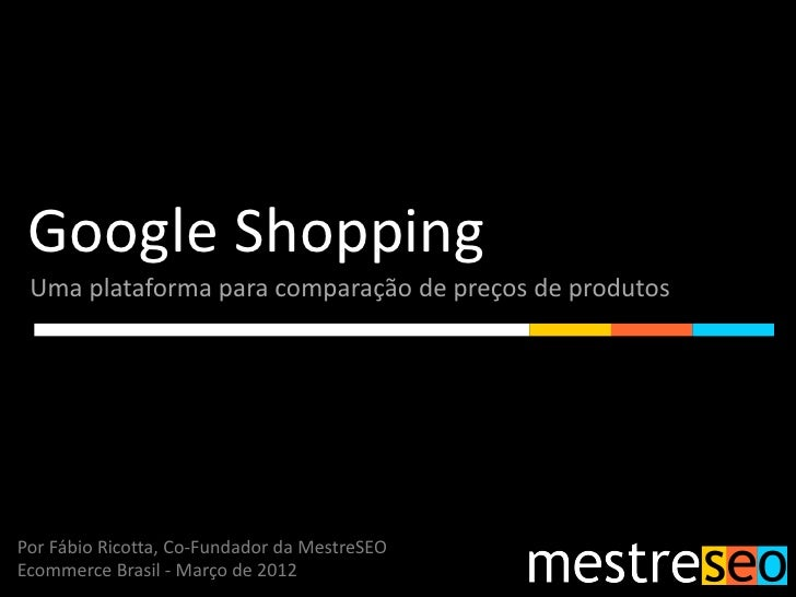Google Shopping Uma plataforma para comparação de preços de produtosPor Fábio Ricotta, Co-Fundador da MestreSEOEcommerce B...