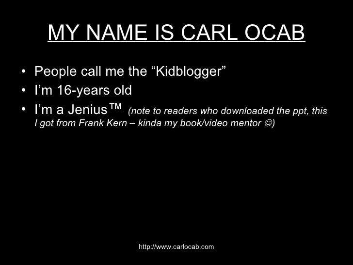 "MY NAME IS CARL OCAB <ul><li>People call me the ""Kidblogger"" </li></ul><ul><li>I'm 16-years old </li></ul><ul><li>I'm a Je..."