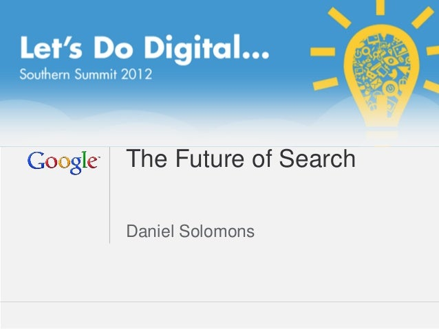 The Future of SearchDaniel Solomons                  Google Confidential and Proprietary   1
