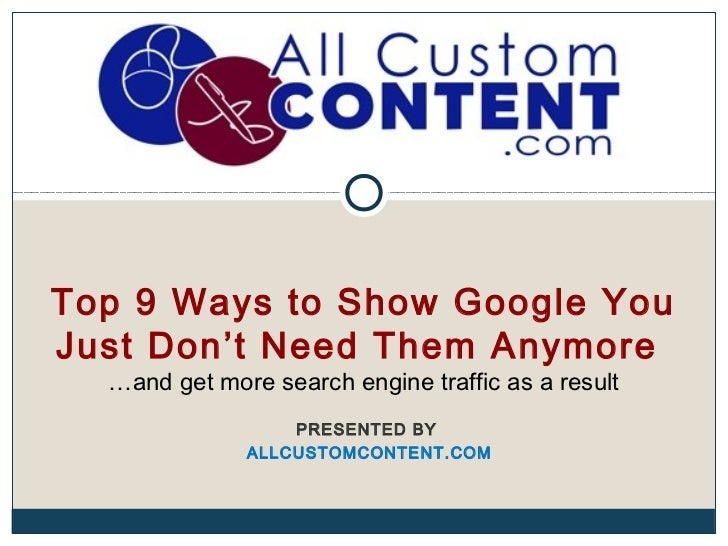 Top 9 Ways to Show Google YouJust Don't Need Them Anymore  …and get more search engine traffic as a result                ...