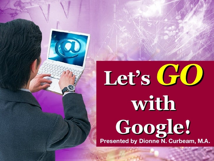 Let's   GO with Google! Presented by Dionne N. Curbeam, M.A.