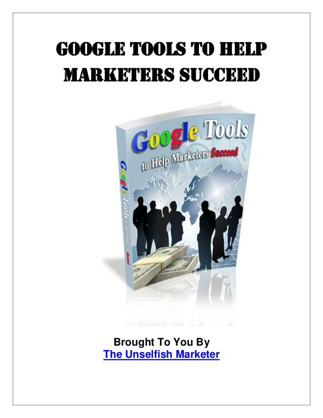 Google Tools to Help Marketers Succeed Brought To You By The Unselfish Marketer