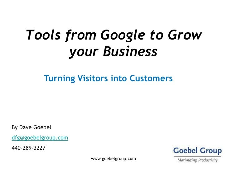 Tools from Google to Grow            your Business            Turning Visitors into Customers     By Dave Goebel dfg@goebe...