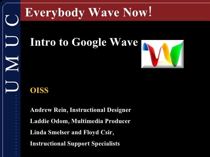 Everybody Wave Now! Intro to Google Wave OISS Andrew Rein, Instructional Designer  Laddie Odom, Multimedia Producer Linda ...