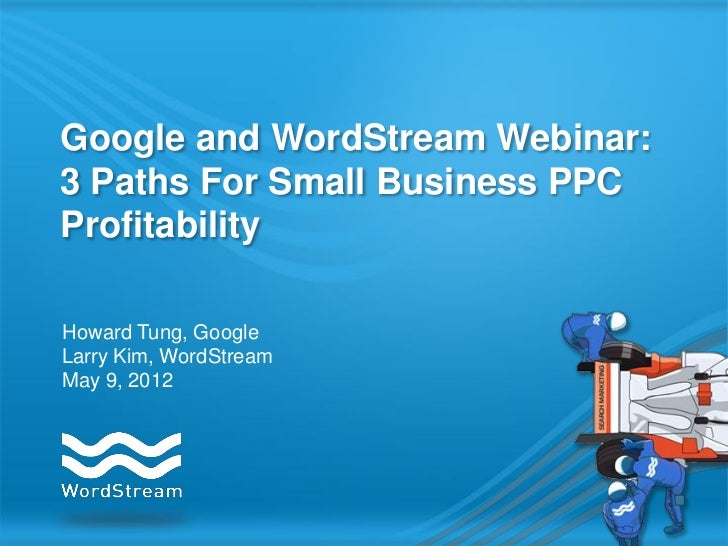 Google and WordStream Webinar:3 Paths For Small Business PPCProfitabilityHoward Tung, GoogleLarry Kim, WordStreamMay 9, 2012