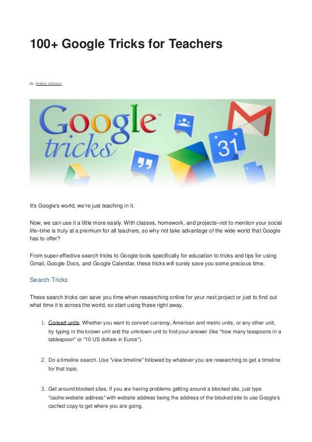 100+ Google Tricks for TeachersBy: Amber JohnsonIts Googles world, were just teaching in it.Now, we can use it a little mo...