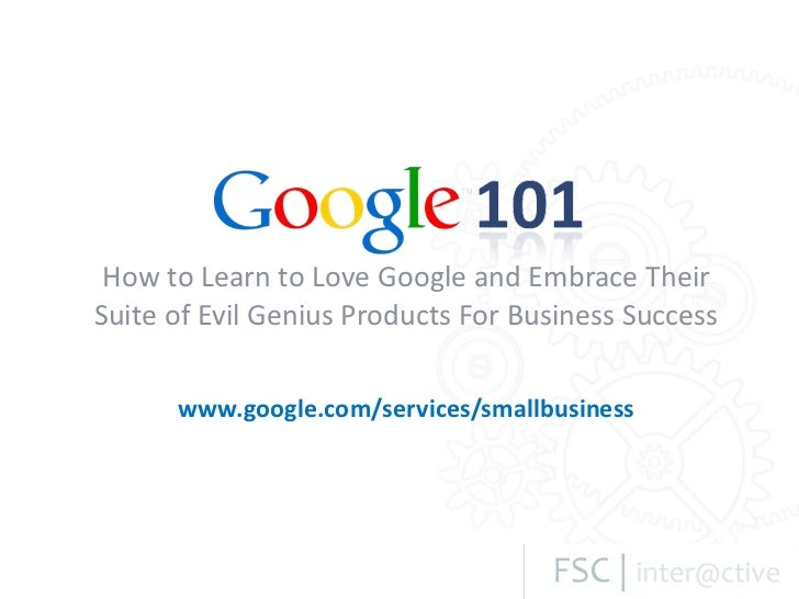 Google 101 - How to Learn to Love Google and Embrace Their Suite of Evil Genius Products for Business Success
