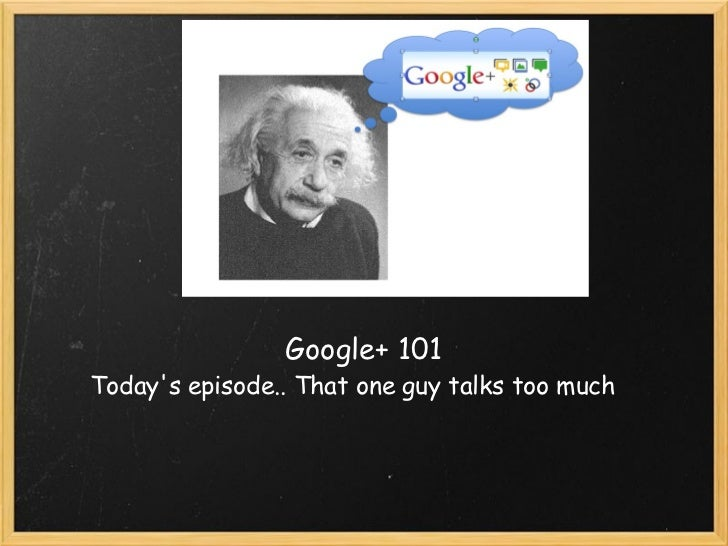 Google+ 101 that guy talks to much