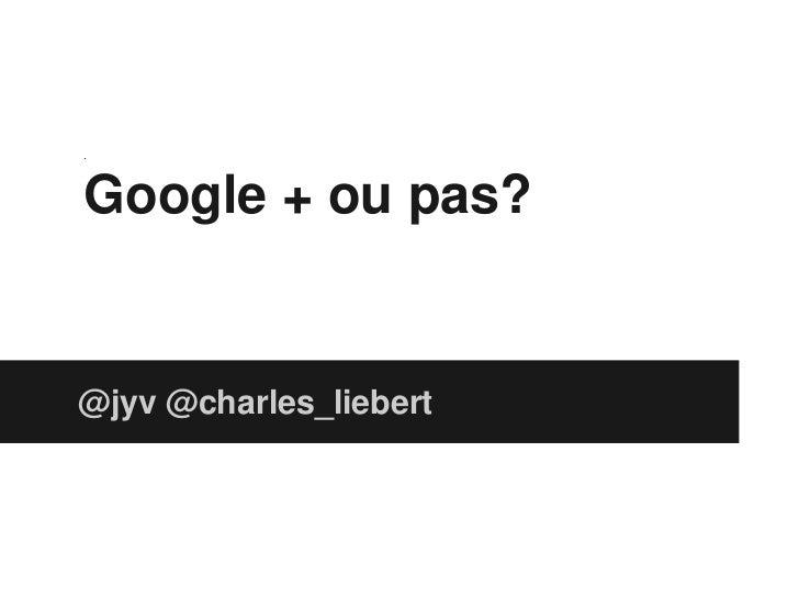 .Google + ou pas?@jyv @charles_liebert