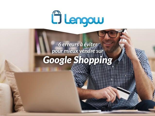 Google Shopping 6 erreurs à éviter pour mieux vendre sur