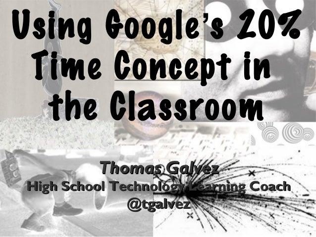 Using Google's 20% Time Concept in the Classroom Thomas GalvezThomas Galvez High School Technology Learning CoachHigh Scho...