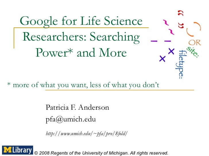 Google for Life Science Researchers: Searching Power* and More Patricia F. Anderson [email_address] http://www.umich.edu/~...