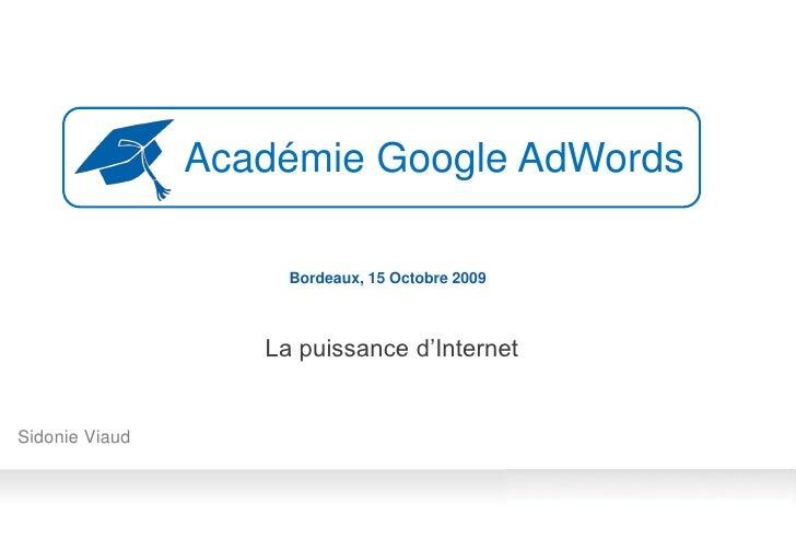 Académie Google AdWords                       Bordeaux, 15 Octobre 2009                       La puissance d'Internet   Si...
