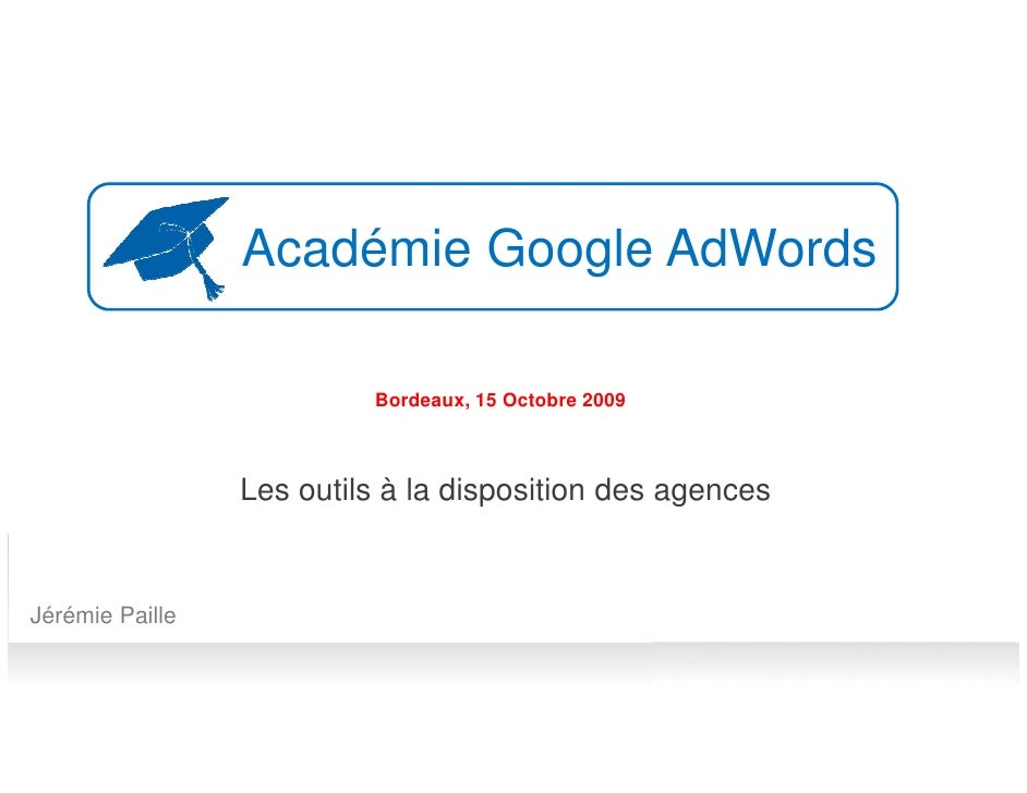 Académie Google AdWords                            Bordeaux, 15 Octobre 2009                     Les outils à la dispositi...