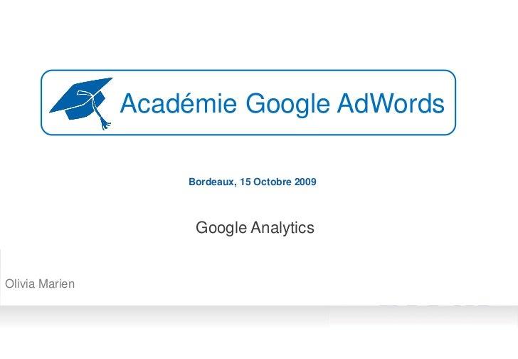 Académie Google AdWords                      Bordeaux, 15 Octobre 2009                         Google Analytics   Olivia M...