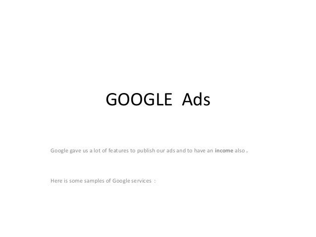 GOOGLE Ads Google gave us a lot of features to publish our ads and to have an income also . Here is some samples of Google...