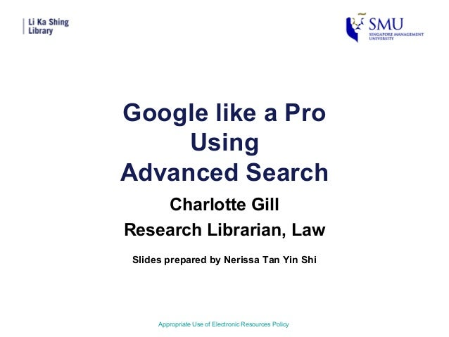 Google like a ProUsingAdvanced SearchCharlotte GillResearch Librarian, LawAppropriate Use of Electronic Resources PolicySl...