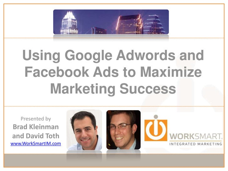 Using Google Adwords and Facebook Ads to Maximize Marketing Success<br />Presented by<br />Brad Kleinman and David Toth<br...