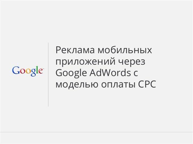 Google Confidential and Proprietary 1Google Confidential and Proprietary 1 Реклама мобильных приложений через Google AdWords...