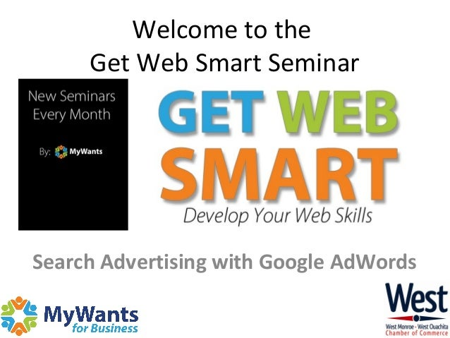 Welcome to the Get Web Smart Seminar Search Advertising with Google AdWords