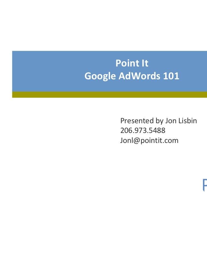 Point ItGoogle AdWords 101      Presented by Jon Lisbin      206.973.5488      Jonl@pointit.com