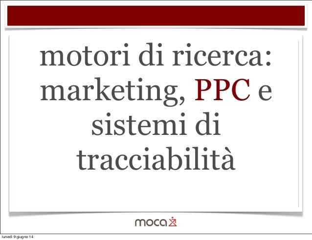 motori di ricerca: marketing, PPC e sistemi di tracciabilità lunedì 9 giugno 14