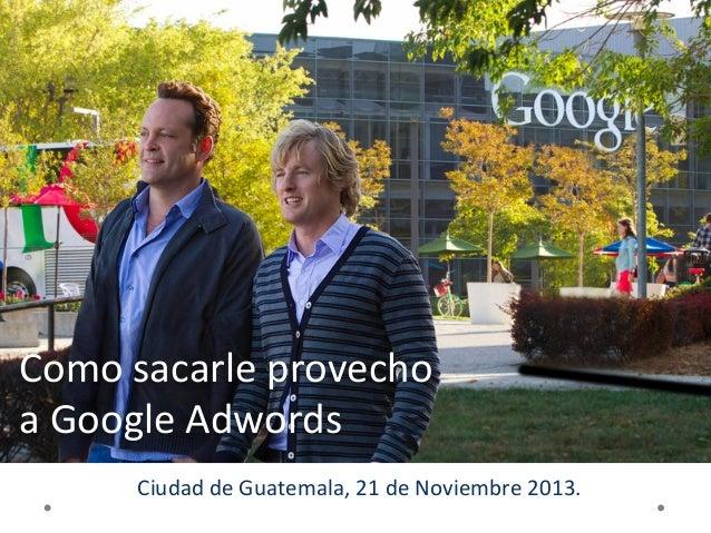 Como  sacarle  provecho   a  Google  Adwords   Ciudad  de  Guatemala,  21  de  Noviembre  2013.  ...