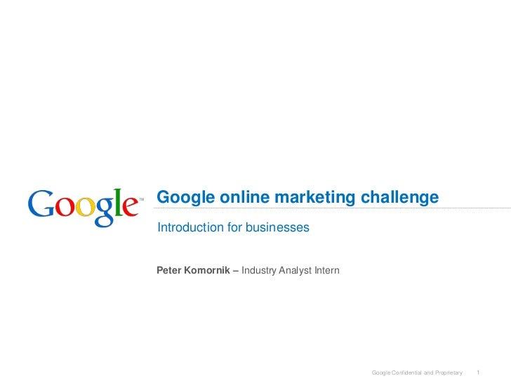 Google online marketing challengeIntroduction for businessesPeter Komornik – Industry Analyst Intern                      ...