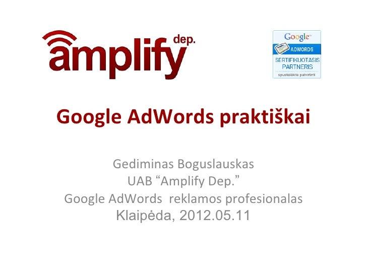 """Google AdWords praktiškai        Gediminas Boguslauskas          UAB """"Amplify Dep.""""Google AdWords reklamos profesionalas  ..."""