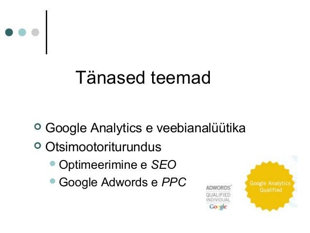 Tänased teemad  Google Analytics e veebianalüütika  Otsimootoriturundus Optimeerimine e SEO Google Adwords e PPC